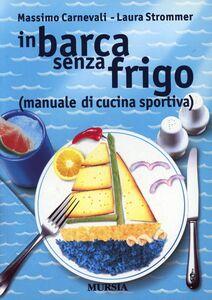 Libro In barca senza frigo (manuale di cucina sportiva) Massimo Carnevali , Laura Strommer