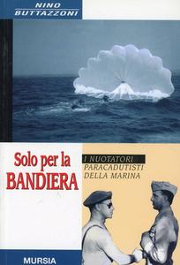 Libro Solo per la bandiera. I nuotatori paracadutisti della marina Nino Buttazzoni
