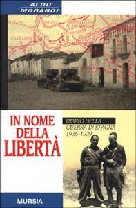 Foto Cover di In nome della libertà. Diario della guerra di Spagna, Libro di Aldo Morandi, edito da Ugo Mursia Editore