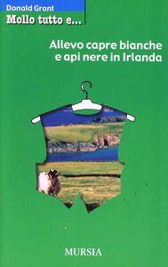 Foto Cover di Mollo tutto e... allevo capre bianche e api nere in Irlanda, Libro di Donald Grant, edito da Ugo Mursia Editore