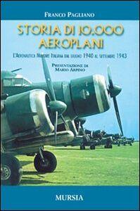 Foto Cover di Storia di 10.000 aeroplani. L'aeronautica militare italiana dal giugno 1940 al settembre 1943, Libro di Franco Pagliano, edito da Ugo Mursia Editore