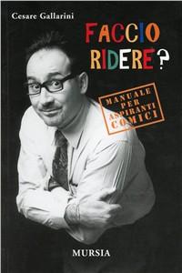 Libro Faccio ridere? Manuale per aspiranti comici Cesare Gallarini