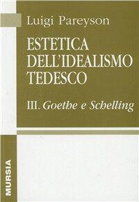 Estetica dell'idealismo tedesco. Vol. 3: Goethe e Schelling.
