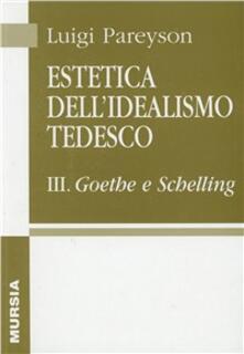 Estetica dell'idealismo tedesco. Vol. 3: Goethe e Schelling. - Luigi Pareyson - copertina