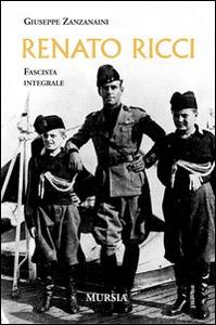 Libro Renato Ricci. Fascista integrale Giuseppe Zanzanaini