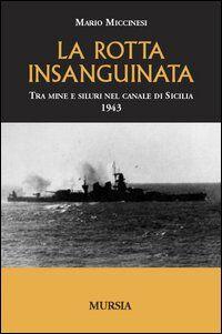 La rotta insanguinata. Tra mine e siluri nel canale di Sicilia 1943