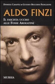 Aldo Finzi. Il fascista ucciso alle Fosse Ardeatine - Domizia Carafoli,Gustavo Bocchini Padiglione - copertina