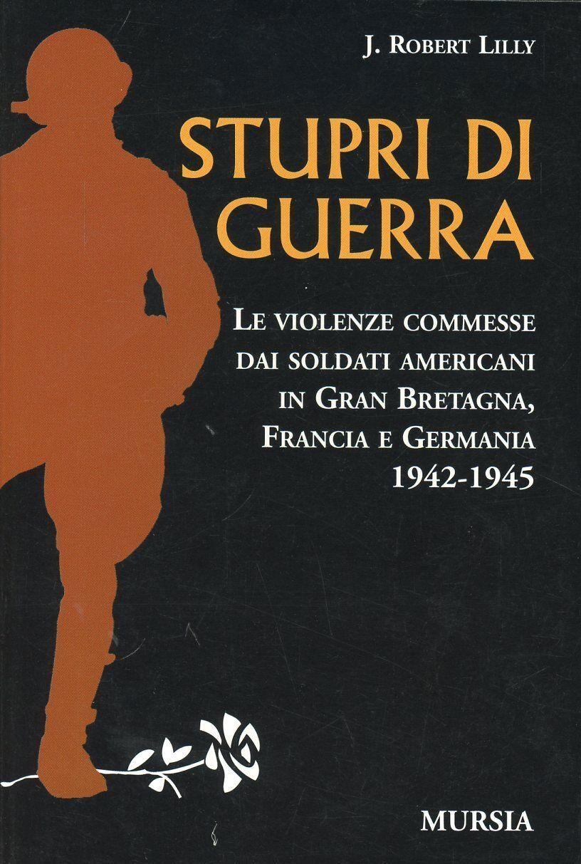 Stupri di guerra. Le violenze commesse dai soldati americani in Gran Bretagna, Francia e Germania 1942-1945