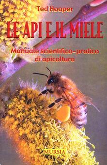 Le api e il miele. Manuale scientifico-pratico di apicoltura - Ted Hooper - copertina
