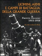 Uomini, armi e campi di battaglia della grande guerra. Fronte italiano 1915-1918