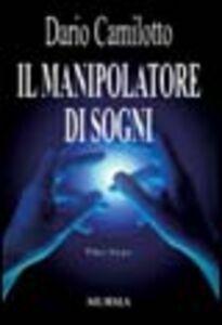 Foto Cover di Il manipolatore di sogni, Libro di Dario Camilotto, edito da Ugo Mursia Editore