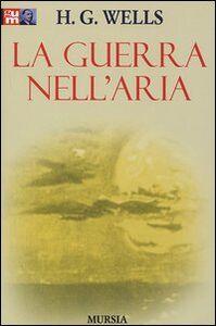 Foto Cover di La guerra nell'aria, Libro di Herbert G. Wells, edito da Ugo Mursia Editore