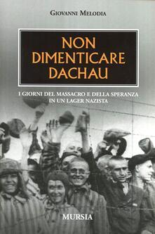 Non dimenticare Dachau. I giorni del massacro e della speranza in un lager nazista - Giovanni Melodia - copertina