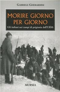 Libro Morire giorno per giorno. Gli italiani nei campi di prigionia dell'URSS Gabriele Gherardini
