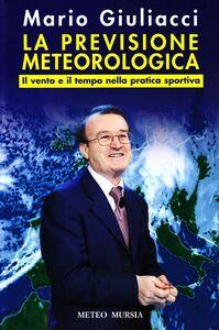 Foto Cover di La previsione meteorologica. Il vento e il tempo nella pratica sportiva, Libro di Mario Giuliacci, edito da Ugo Mursia Editore