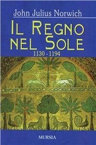 Foto Cover di Il regno del sole. I normanni nel sud (1130-1194). Vol. 2, Libro di John J. Norwich, edito da Ugo Mursia Editore
