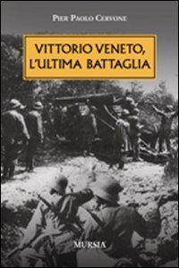 Foto Cover di Vittorio veneto, l'ultima battaglia, Libro di P. Paolo Cervone, edito da Ugo Mursia Editore