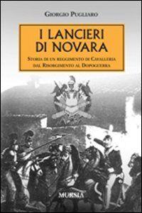 I lancieri di Novara. Storia di un reggimento di Cavalleria dal Risorgimento al dopoguerra