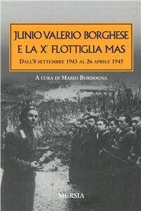 Libro Junio Valerio Borghese e la 10ª flottiglia Mas dall'8 settembre 1943 al 26 aprile 1945