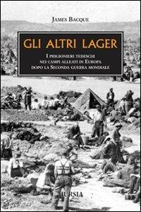 Gli Gli altri lager. I prigionieri tedeschi nei campi alleati in Europa dopo la seconda guerra mondiale - Bacque James - wuz.it