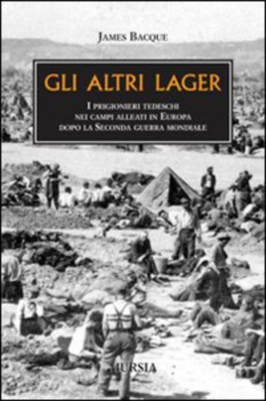 Gli altri lager. I prigionieri tedeschi nei campi alleati in Europa dopo la seconda guerra mondiale - James Bacque - copertina