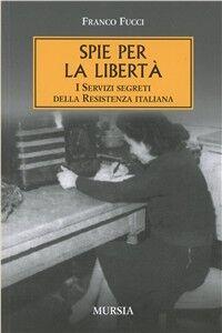 Spie per la libertà. I servizi segreti della Resistenza italiana