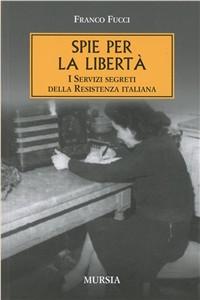 Libro Spie per la libertà. I servizi segreti della Resistenza italiana Franco Fucci