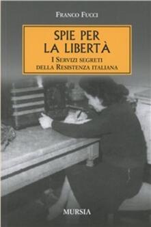Spie per la libertà. I servizi segreti della Resistenza italiana - Franco Fucci - copertina