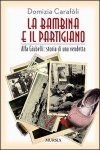 La bambina e il partigiano. Alfa Giubelli: storia di una vendetta