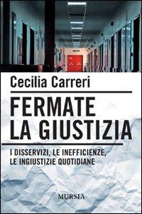 Libro Fermate la giustizia. I disservizi, le inefficienze, le ingiustizie quotidiane Cecilia Carreri