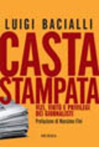 Libro Casta stampata. Vizi, virtù e privilegi dei giornalisti Luigi Bacialli