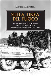 Sulla linea del fuoco. Storie di partigiani, soldati e gente comune sulla linea gotica pistoiese (1943-44)
