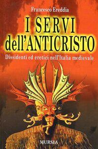 I servi dell'Anticristo. Dissidenti ed eretici nell'Italia medioevale