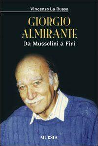 Giorgio Almirante. Da Mussolini a Fini