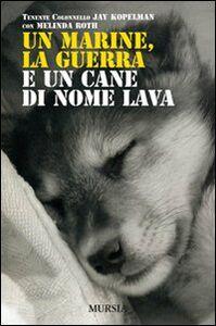 Foto Cover di Un marine, la guerra e un cane di nome Lava, Libro di Jay Kopelman,Melinda Roth, edito da Ugo Mursia Editore
