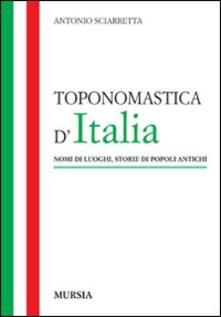 Toponomastica d'Italia. Nomi di luoghi, storie di popoli antichi - Antonio Sciarretta - copertina