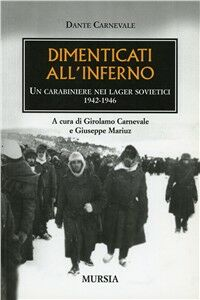 Dimenticati all'inferno. Un carabiniere nei lager sovietici 1942-1946