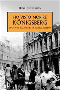 Ho visto morire Königsberg. 1945-1948: memorie di un medico tedesco