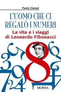 L' uomo che ci regalò i numeri. La vita e i viaggi di Leonardo Fibonacci - Paolo Ciampi - copertina