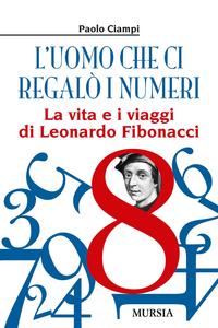 Libro L' uomo che ci regalò i numeri. La vita e i viaggi di Leonardo Fibonacci Paolo Ciampi