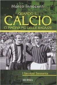 Libro Quando il calcio ci piaceva più delle ragazze. I favolosi Sessanta Marco Innocenti