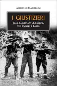 Libro I giustizieri. 1944, la brigata «Gramsci» tra Umbria e Lazio Marcello Marcellini