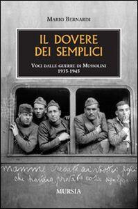 Libro Il dovere dei semplici. Voci dalle guerre di Mussolini 1935-1945 Mario Bernardi