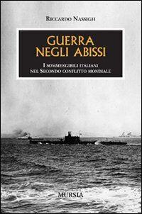 Guerra negli abissi. I sommergibili italiani nel secondo conflitto mondiale