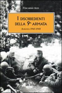 Foto Cover di I disobbedienti della 9ª armata. Albania 1943-1945, Libro di Viscardo Azzi, edito da Ugo Mursia Editore