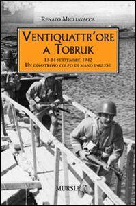 Libro Ventiquattr'ore a Tobruk. 13-14 settembre 1942. Un disastroso colpo di mano inglese Renato Migliavacca