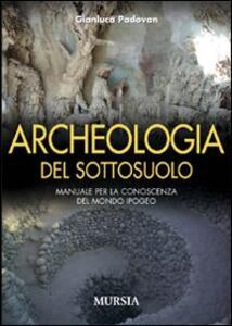 Archeologia del sottosuolo. Manuale per la conoscenza del mondo ipogeo
