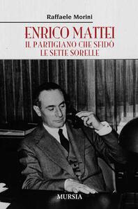 Enrico Mattei. Il partigiano che sfidò le sette sorelle