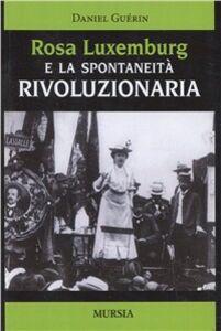 Foto Cover di Rosa Luxemburg e la spontaneità rivoluzionaria, Libro di Daniel Guérin, edito da Ugo Mursia Editore