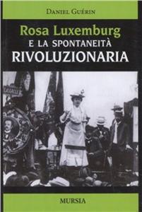 Libro Rosa Luxemburg e la spontaneità rivoluzionaria Daniel Guérin